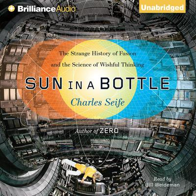 Sun in a Bottle: The Strange History of Fusion and the Science of Wishful Thinking Audiobook, by Charles Seife