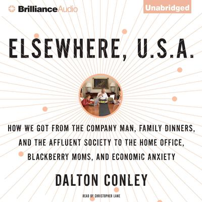 Elsewhere, U.S.A.: How We Got From the Company Man, Family Dinners, and the Affluent Society to the Home Office, BlackBerry Moms, and Economic Anxiety Audiobook, by Dalton Conley