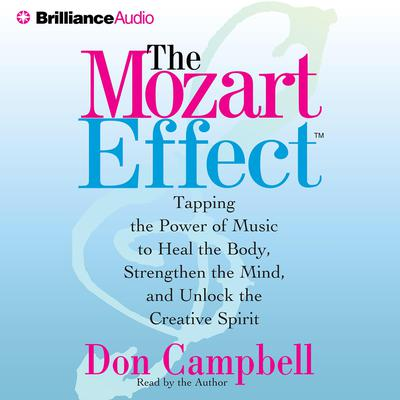 The Mozart Effect: Tapping the Power of Music to Heal the Body, Stregthen the Mind, and Unlock the Creative Spirit Audiobook, by Don Campbell