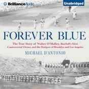 Forever Blue: The True Story of Walter OMalley, Baseballs Most Controversial Owner and the Dodgers of Brooklyn and Los Angeles Audiobook, by Michael D'Antonio