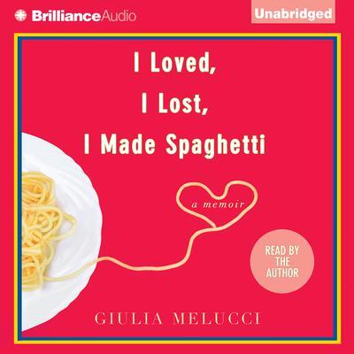 I Loved, I Lost, I Made Spaghetti: A Memoir Audiobook, by Giulia Melucci