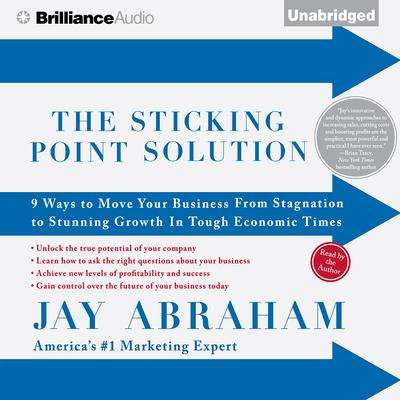 The Sticking Point Solution: 9 Ways to Move Your Business From Stagnation to Stunning Growth In Tough Economic Times Audiobook, by Jay Abraham