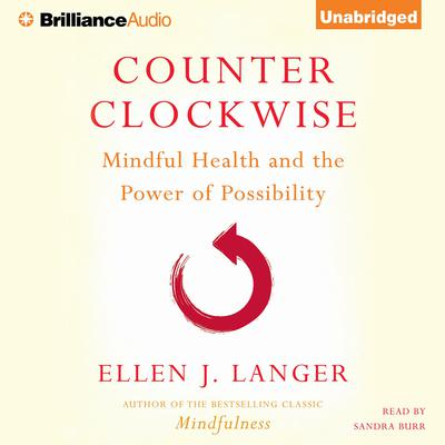 Counterclockwise: Mindful Health and the Power of Possibility Audiobook, by Ellen J. Langer