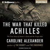 The War That Killed Achilles: The True Story of Homers Iliad and the Trojan War Audiobook, by Caroline Alexander