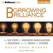 Borrowing Brilliance: The Six Steps to Business Innovation by Building on the Ideas of Others Audiobook, by David Kord Murray