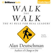 Walk the Walk: The #1 Rule for Real Leaders, by Alan Deutschman