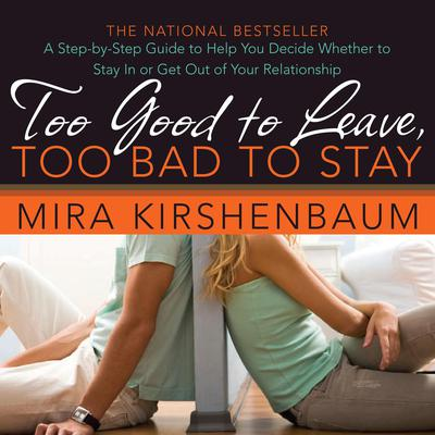 Too Good to Leave, Too Bad to Stay: A Step-by-Step Guide to Help You Decide Whether to Stay In or Get Out of Your Relationship Audiobook, by Mira Kirshenbaum
