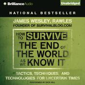 How to Survive the End of the World As We Know It: Tactics, Techniques and Technologies for Uncertain Times, by James Wesley Rawles, James Wesley Rawles