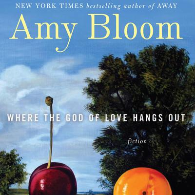 Where the God of Love Hangs Out: Fiction Audiobook, by Amy Bloom