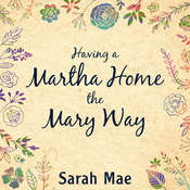 Having a Martha Home the Mary Way: 31 Days to a Clean House and a Satisfied Soul Audiobook, by Sarah Mae