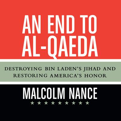 An End to al-Qaeda: Destroying Bin Ladens Jihad and Restoring Americas Honor Audiobook, by Malcolm Nance