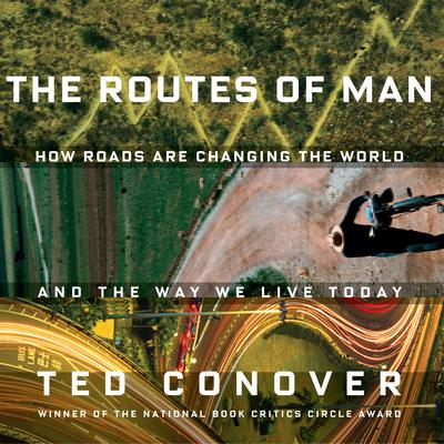 The Routes of Man: How Roads are Changing the World and the Way We Live Today Audiobook, by Ted Conover