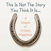 This Is Not The Story You Think It Is...: A Season of Unlikely Happiness, by Laura Munson