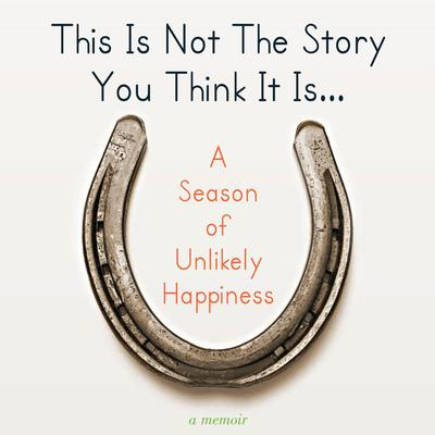 This Is Not The Story You Think It Is...: A Season of Unlikely Happiness Audiobook, by