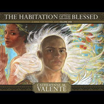The Habitation of the Blessed: A Dirge for Prester John Volume One Audiobook, by Catherynne M. Valente