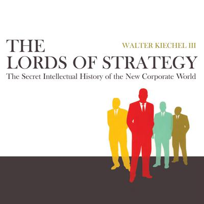 The Lords of Strategy: The Secret Intellectual History of the New Corporate World Audiobook, by Walter Kiechel