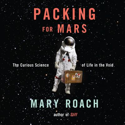 Packing for Mars: The Curious Science of Life in the Void Audiobook, by Mary Roach