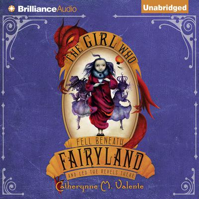 The Girl Who Fell Beneath Fairyland and Led the Revels There Audiobook, by Catherynne M. Valente