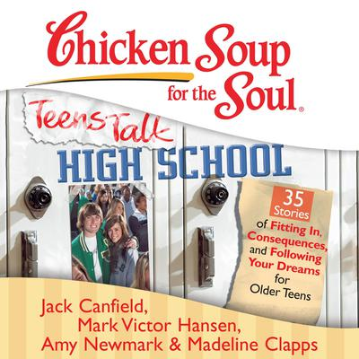 Chicken Soup for the Soul: Teens Talk High School - 35 Stories of Fitting In, Consequences, and Following Your Dreams for Older Teens Audiobook, by Jack Canfield