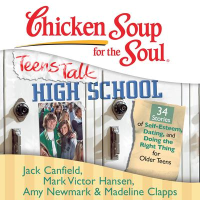 Chicken Soup for the Soul: Teens Talk High School - 34 Stories of Self-Esteem, Dating, and Doing the Right Thing for Older Teens Audiobook, by Jack Canfield