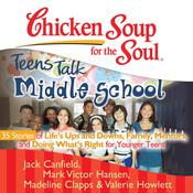 Chicken Soup for the Soul: Teens Talk Middle School - 35 Stories of Lifes Ups and Downs, Family, Mentors, and Doing Whats Righ Audiobook, by Jack Canfield, Mark Victor Hansen, Madeline Clapps, Valerie Howlett
