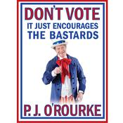 Dont Vote - It Just Encourages the Bastards Audiobook, by P. J. O'Rourke
