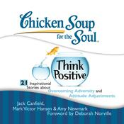 Chicken Soup for the Soul: Think Positive - 21 Inspirational Stories about Overcoming Adversity and Attitude Adjustments Audiobook, by Jack Canfield, Mark Victor Hansen, Amy Newmark