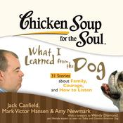 Chicken Soup for the Soul: What I Learned from the Dog - 31 Stories about Family, Courage, and How to Listen Audiobook, by Jack Canfield, Mark Victor Hansen, Amy Newmark