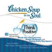 Chicken Soup for the Soul: Think Positive - 30 Inspirational Stories about Words that Changed Lives, Health Challenges, and Making Every Day Special Audiobook, by Jack Canfield, Mark Victor Hansen, Amy Newmark