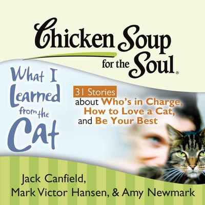 Chicken Soup for the Soul: What I Learned from the Cat - 31 Stories about Whos in Charge, How to Love a Cat, and Be Your Best Audiobook, by Jack Canfield