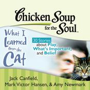 Chicken Soup for the Soul: What I Learned from the Cat - 30 Stories about Play, Whats Important, and Belief Audiobook, by Jack Canfield, Mark Victor Hansen, Amy Newmark