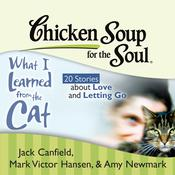Chicken Soup for the Soul: What I Learned from the Cat - 20 Stories about Love and Letting Go Audiobook, by Jack Canfield, Mark Victor Hansen, Amy Newmark