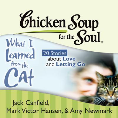 Chicken Soup for the Soul: What I Learned from the Cat - 20 Stories about Love and Letting Go Audiobook, by Jack Canfield