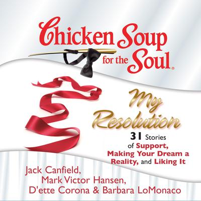 Chicken Soup for the Soul: My Resolution - 31 Stories of Support, Making Your Dream a Reality, and Liking It Audiobook, by Jack Canfield