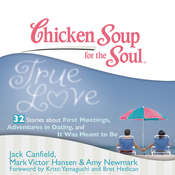 Chicken Soup for the Soul: True Love - 32 Stories about First Meetings, Adventures in Dating, and It Was Meant to Be Audiobook, by Jack Canfield, Mark Victor Hansen, Amy Newmark