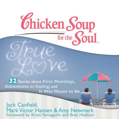 Chicken Soup for the Soul: True Love - 32 Stories about First Meetings, Adventures in Dating, and It Was Meant to Be Audiobook, by Jack Canfield