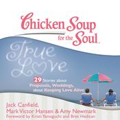 Chicken Soup for the Soul: True Love - 29 Stories about Proposals, Weddings, and Keeping Love Alive Audiobook, by Jack Canfield, Mark Victor Hansen, Amy Newmark