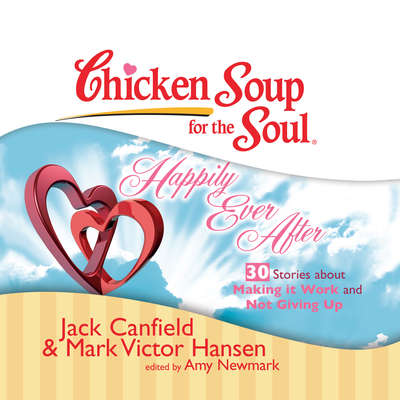 Chicken Soup for the Soul: Happily Ever After - 30 Stories about Making it Work and Not Giving Up Audiobook, by Jack Canfield