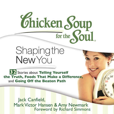 Chicken Soup for the Soul: Shaping the New You - 32 Stories about Telling Yourself the Truth, Foods That Make a Difference, and  Audiobook, by Jack Canfield