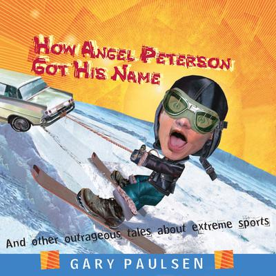 How Angel Peterson Got His Name: And Other Outrageous Tales about Extreme Sports Audiobook, by Gary Paulsen