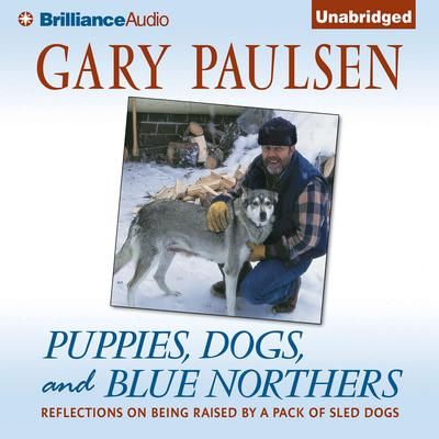 Puppies, Dogs, and Blue Northers: Reflections on Being Raised by a Pack of Sled Dogs Audiobook, by Gary Paulsen