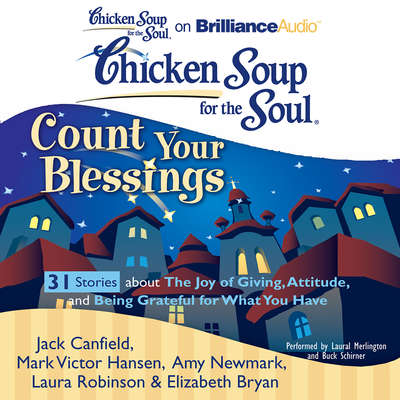 Chicken Soup for the Soul: Count Your Blessings - 31 Stories about the Joy of Giving, Attitude, and Being Grateful for What You  Audiobook, by Jack Canfield