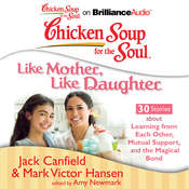 Chicken Soup for the Soul: Like Mother, Like Daughter - 30 Stories about Learning from Each Other, Mutual Support, and the Magic Audiobook, by Jack Canfield, Mark Victor Hansen