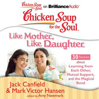 Chicken Soup for the Soul: Like Mother, Like Daughter - 30 Stories about Learning from Each Other, Mutual Support, and the Magic Audiobook, by Jack Canfield