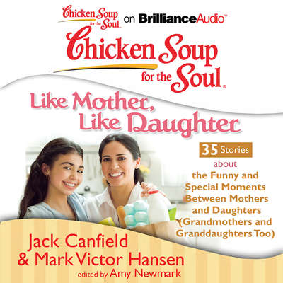 Chicken Soup for the Soul: Like Mother, Like Daughter - 35 Stories about the Funny and Special Moments Between Mothers and Daugh Audiobook, by Jack Canfield