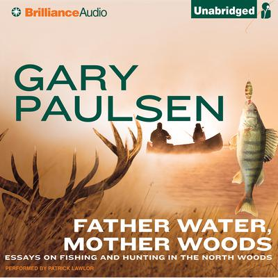 Father Water, Mother Woods: Essays on Fishing and Hunting in the North Woods Audiobook, by Gary Paulsen