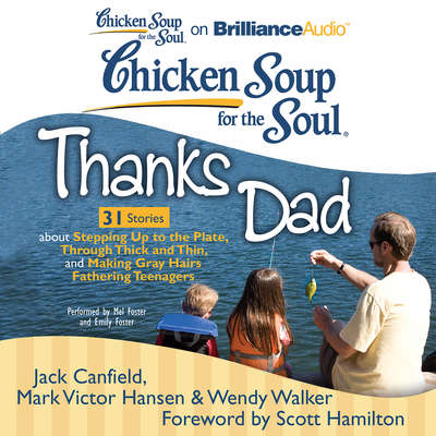 Chicken Soup for the Soul: Thanks Dad - 31 Stories about Stepping Up to the Plate, Through Thick and Thin, and Making Gray Hairs Fathering Teenagers Audiobook, by Jack Canfield