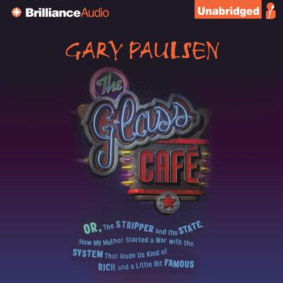 The Glass Café: Or the Stripper and the State; How My Mother Started a War with the System That Made Us Kind of Rich and a Little Bit Famous Audiobook, by Gary Paulsen