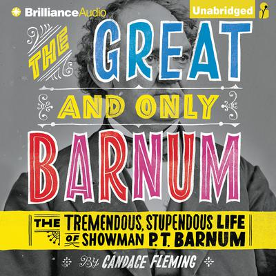 The Great and Only Barnum: The Tremendous, Stupendous Life of Showman P. T. Barnum Audiobook, by Candace Fleming