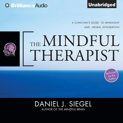 The Mindful Therapist: A Clinicians Guide to Mindsight and Neural Integration Audiobook, by Daniel J. Siegel, M.D.